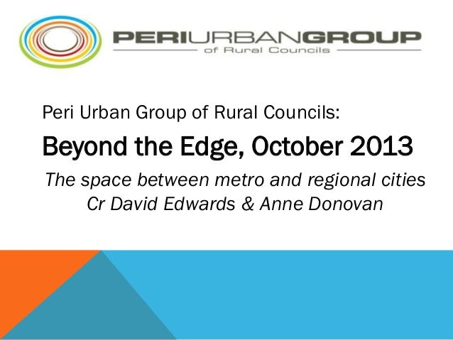 PER  Peri Urban Group of Rural Councils:  Beyond the Edge, October 2013 The space between metro and regional cities Cr Dav...