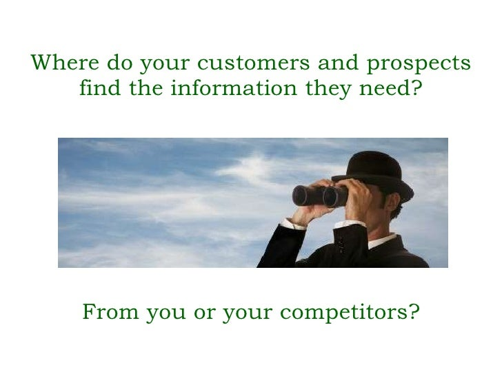 Where do your customers and prospects find the information they need? <ul><li>From you or your competitors? </li></ul>