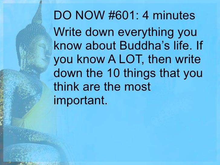 <ul><li>DO NOW #601: 4 minutes </li></ul><ul><li>Write down everything you know about Buddha's life. If you know A LOT, th...