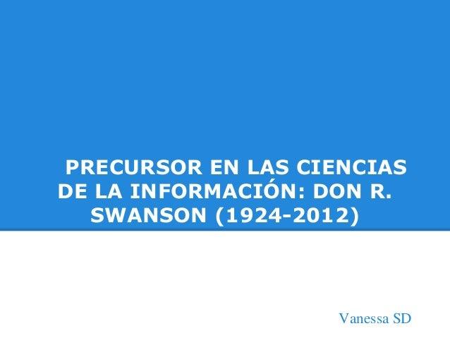 PRECURSOR EN LAS CIENCIAS DE LA INFORMACIÓN: DON R. SWANSON (1924-2012) Vanessa SD