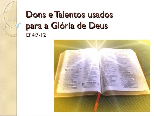 Dons eTalentos usadosDons eTalentos usados para a Glória de Deuspara a Glória de Deus Ef 4:7-12
