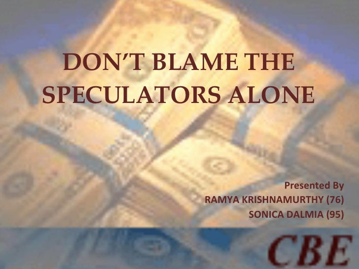 DON'T BLAME THE SPECULATORS ALONE Presented By RAMYA KRISHNAMURTHY (76) SONICA DALMIA (95)