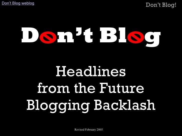 Don't Blog Headlines  from the Future Blogging Backlash Revised July 5, 2004 Don't Blog Weblog   >   Slide Show Home