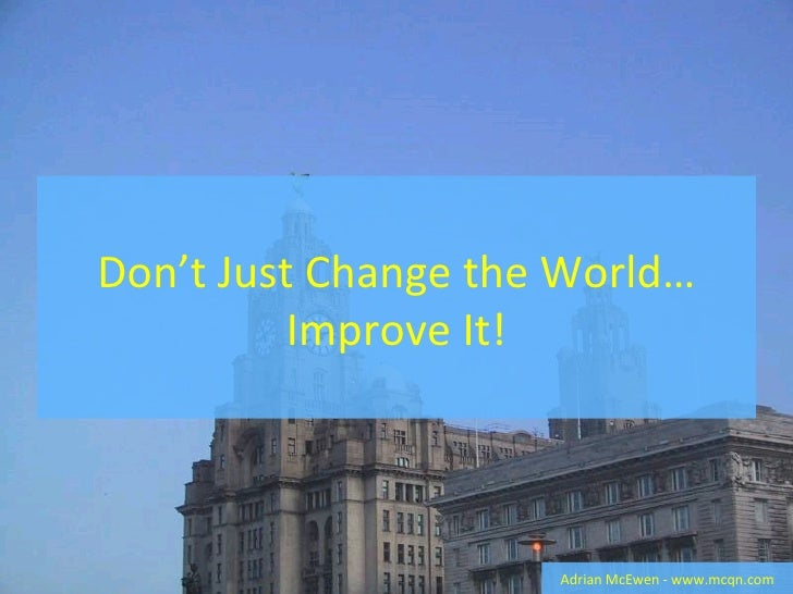 Dont Just Change The World   Improve It!