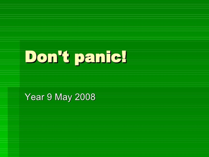 Don't panic! Year 9 May 2008