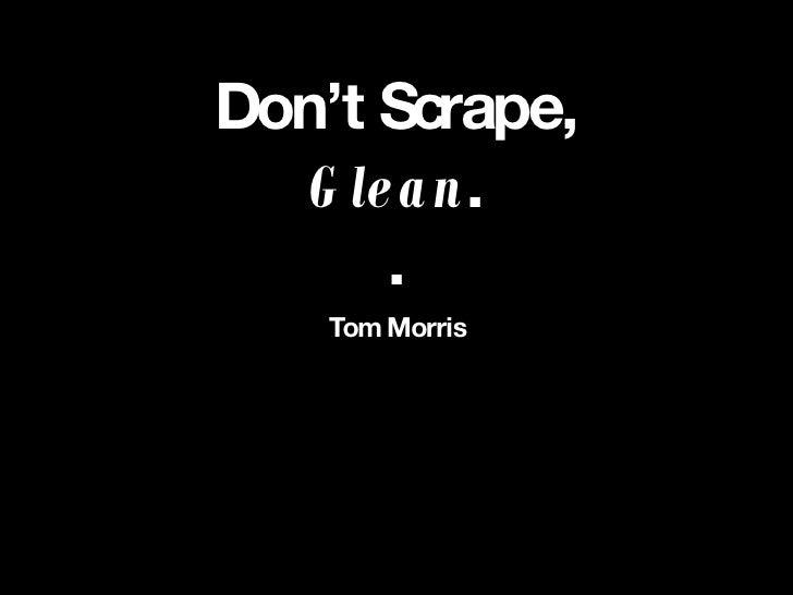 Don't Scrape, Glean . . <ul><li>Tom Morris </li></ul>