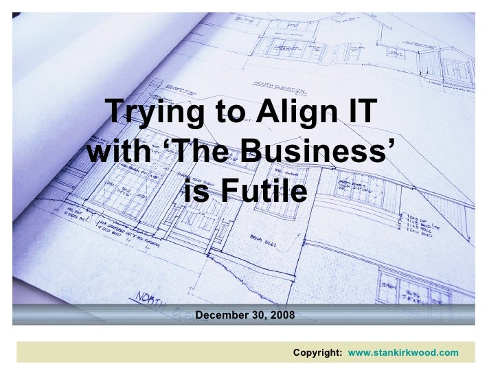 Trying to Align IT  with 'The Business'  is Futile December 30, 2008 Copyright:  www.stankirkwood.com