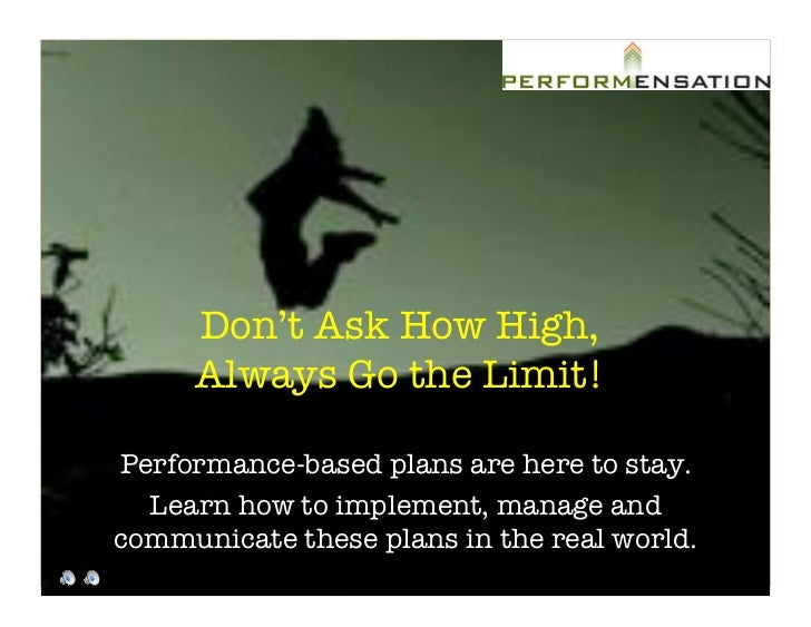"""Don't Ask How High,!      Always Go the Limit! """"  Performance-based plans are here to stay. """"   Learn how to implement, ma..."""