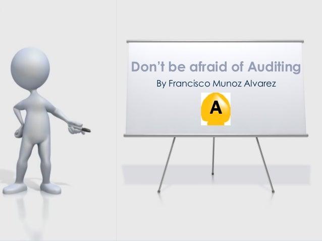 Don't be afraid of Auditing By Francisco Munoz Alvarez
