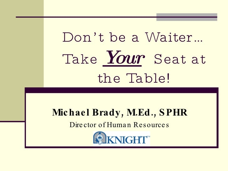 Don't be a Waiter…Take  Your   Seat at the Table! Michael Brady, M.Ed., SPHR Director of Human Resources