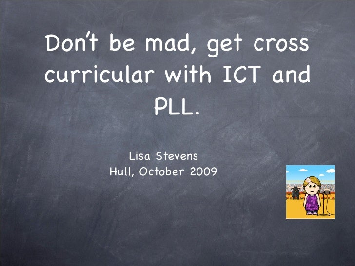 Don't be mad, get cross curricular with ICT and           PLL.         Lisa Stevens      Hull, October 2009
