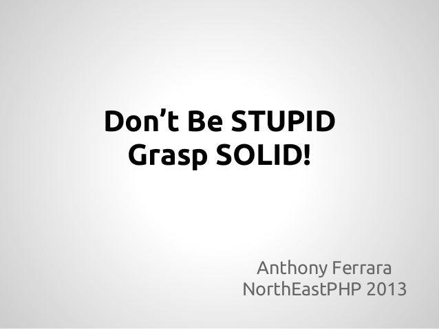 Don't Be STUPID Grasp SOLID! Anthony Ferrara NorthEastPHP 2013