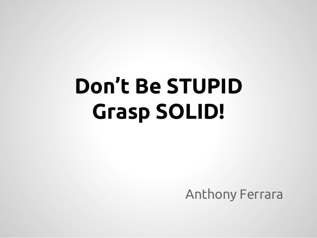Don't Be STUPID, Grasp SOLID - ConFoo Edition