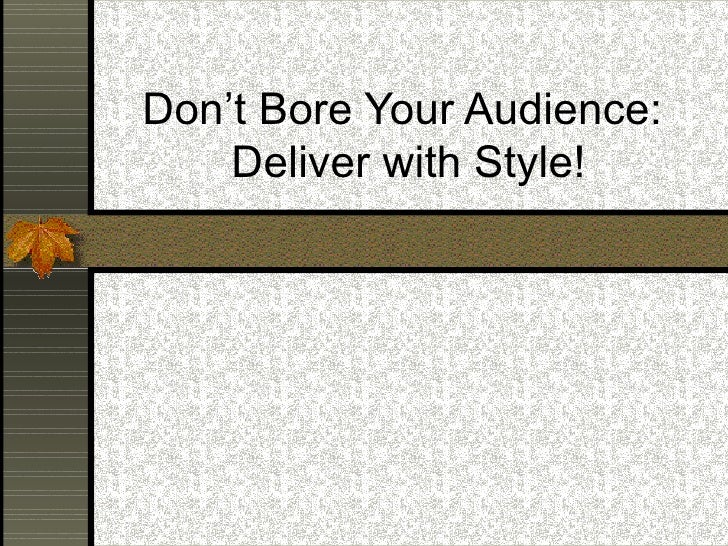 Don't Bore Your Audience:  Deliver with Style!