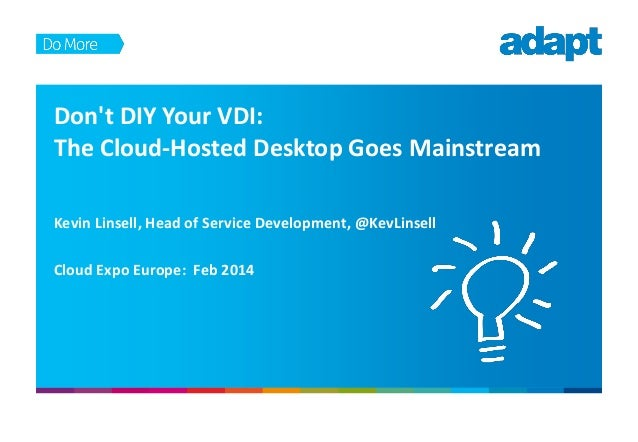 Don't DIY Your VDI: The Cloud-Hosted Desktop Goes Mainstream Kevin Linsell, Head of Service Development, @KevLinsell Cloud...