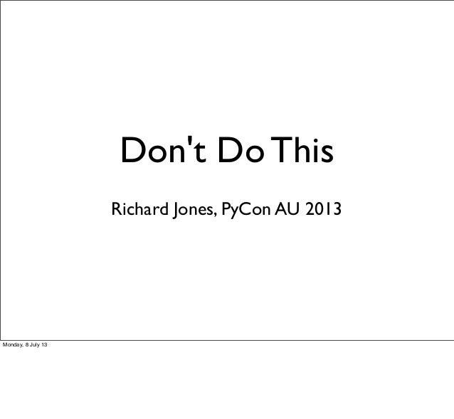 Don't Do This Richard Jones, PyCon AU 2013 Monday, 8 July 13