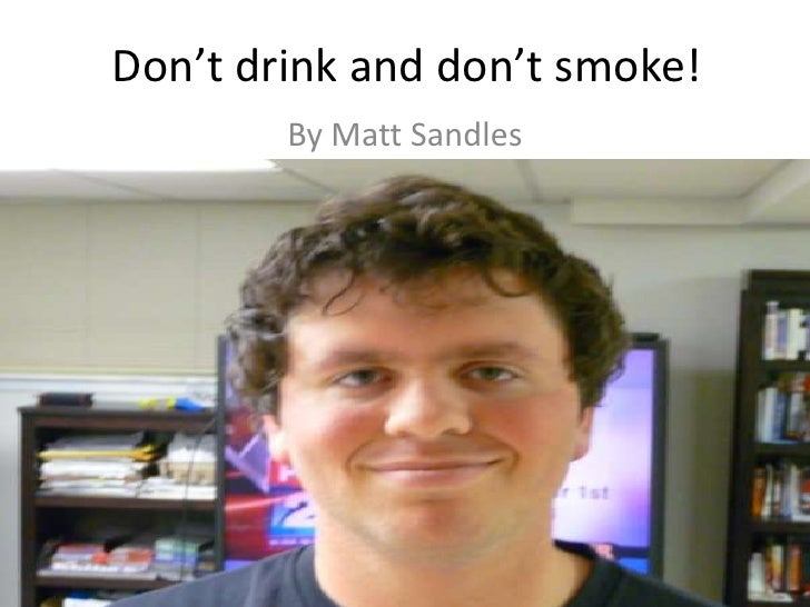 Don't drink and don't smoke!<br />By Matt Sandles<br />