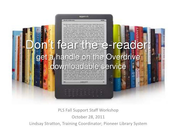 Don't fear the e-reader:   get a handle on the Overdrive       downloadable service               PLS Fall Support Staff W...