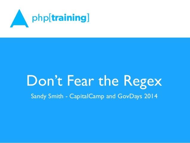 Don't Fear the Regex Sandy Smith - CapitalCamp and GovDays 2014