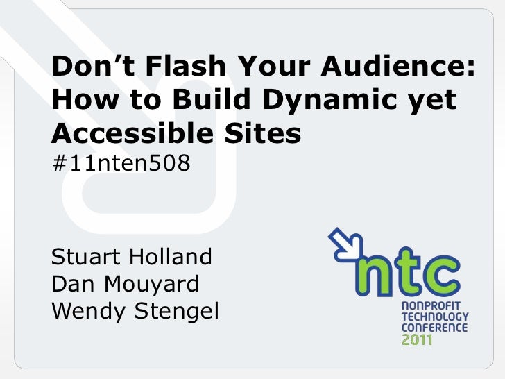 Don't Flash Your Audience<br />Don't Flash Your Audience: <br />How to Build Dynamic yet Accessible Sites<br />#11nten508<...