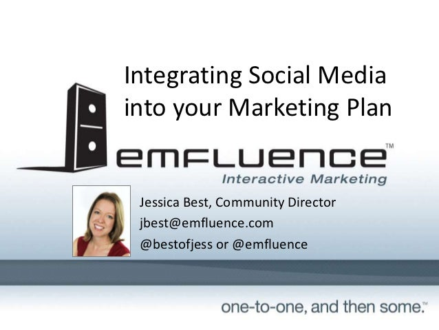 Integrating Social Mediainto your Marketing Plan Jessica Best, Community Director jbest@emfluence.com @bestofjess or @emfl...