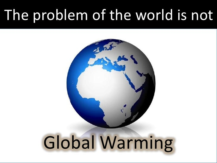 The problem of the world is not     Global Warming