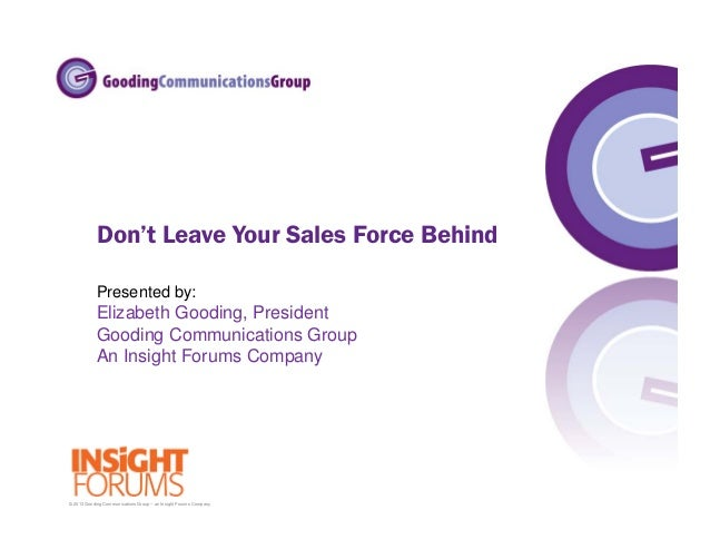 © 2013 Gooding Communications Group – an Insight Forums Company Don't Leave Your Sales Force Behind Presented by: Elizabet...