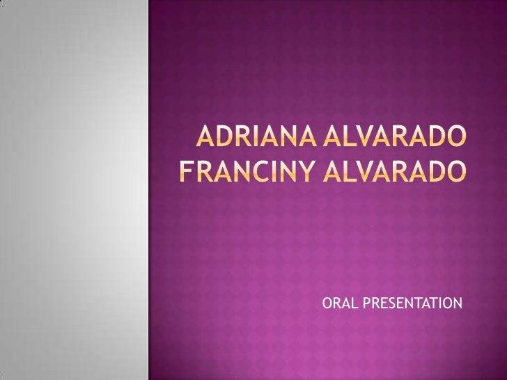 ADRIANA ALVARADOFRANCINY ALVARADO<br />ORAL PRESENTATION<br />