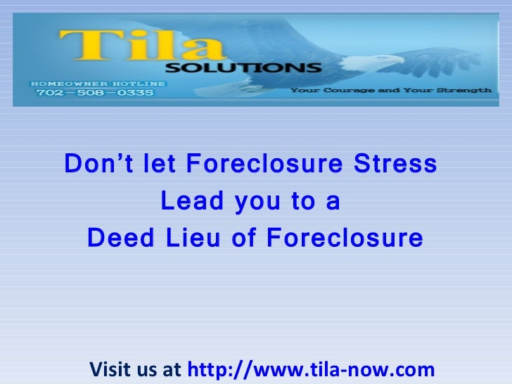 Don't let Foreclosure Stress  Lead you to a  Deed Lieu of Foreclosure Visit us at  http://www.tila-now.com