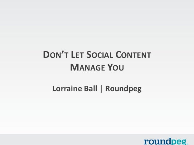 DON'T LET SOCIAL CONTENT MANAGE YOU Lorraine Ball | Roundpeg