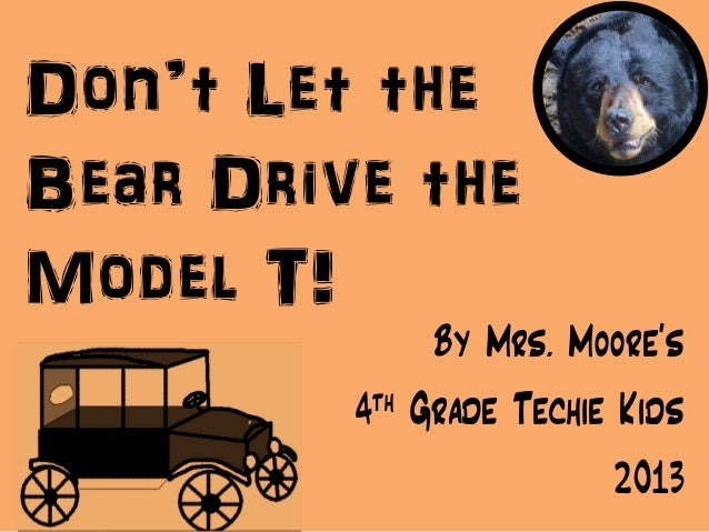 Don't Let theBear Drive theModel T!By Mrs. Moore's4th Grade Techie Kids2013