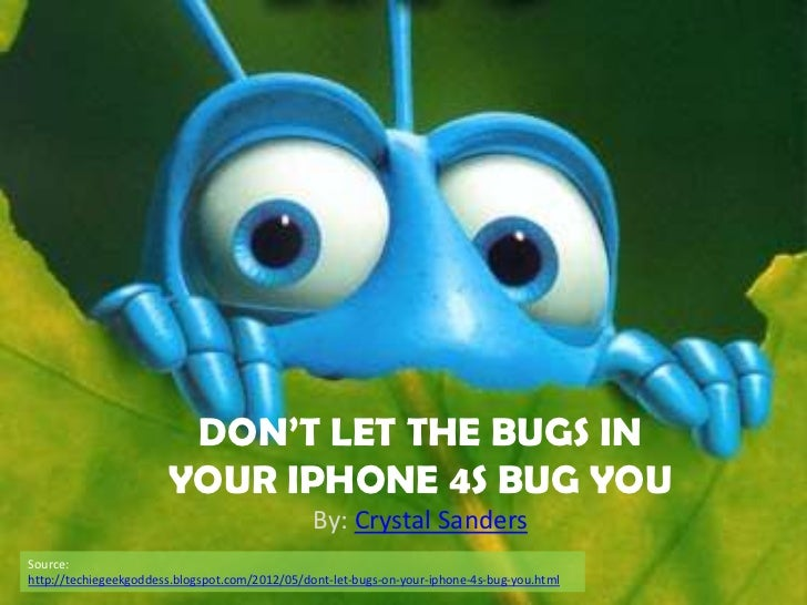 DON'T LET THE BUGS IN                       YOUR IPHONE 4S BUG YOU                                                By: Crys...