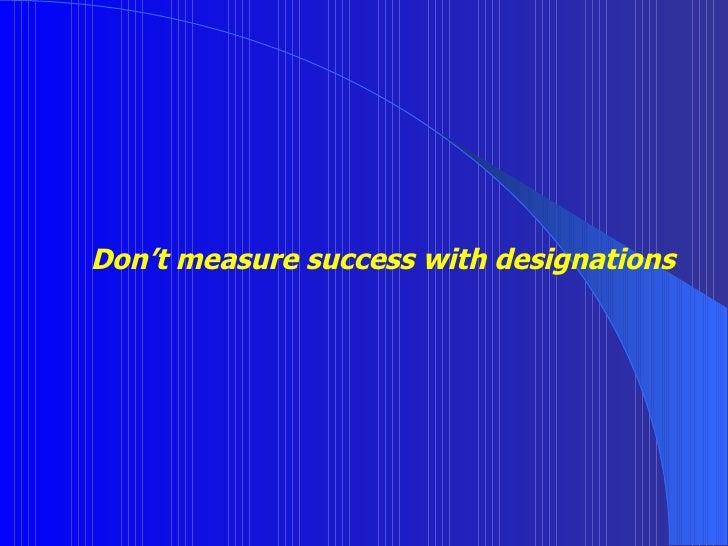 Don't measure success with designations