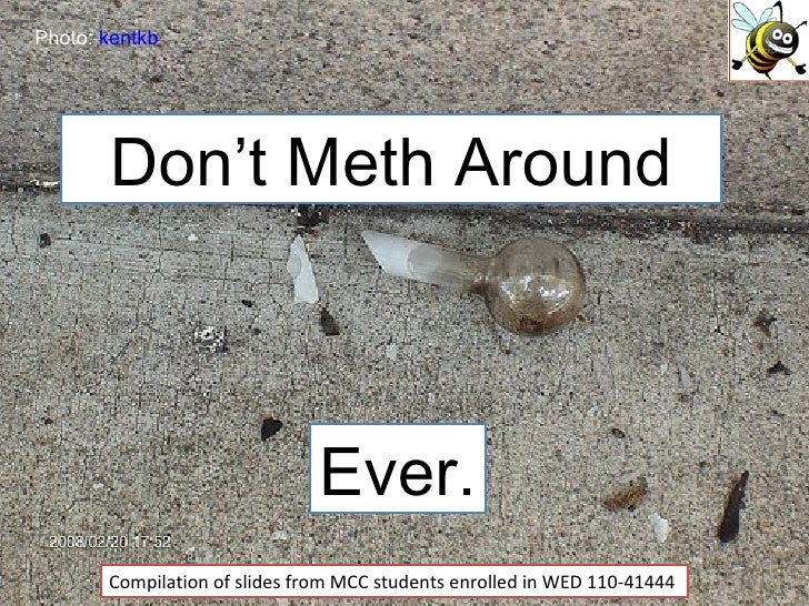Don't Meth Around Compilation of slides from MCC students enrolled in WED 110-41444 Photo:  kentkb Ever.