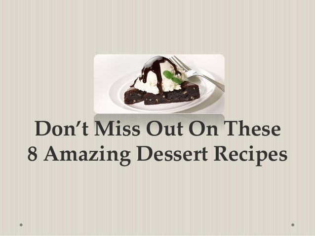 Don't Miss Out On These8 Amazing Dessert Recipes