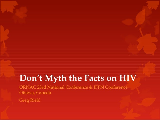 Don't Myth the Facts on HIVORNAC 23rd National Conference & IFPN ConferenceOttawa, CanadaGreg Riehl