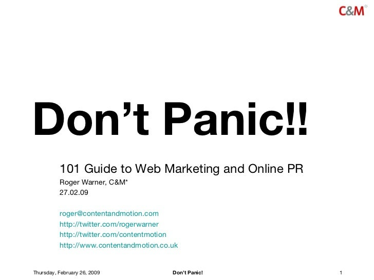 Don't Panic!! 101 Guide to Web Marketing and Online PR Roger Warner, C&M* 27.02.09 [email_address] http://twitter.com/roge...