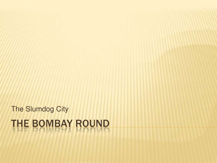 The Slumdog City  THE BOMBAY ROUND