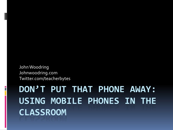 Don't Put That Phone Away: Using Mobile Phones in the Classroom<br />John Woodring<br />Johnwoodring.com<br />Twitter.com/...