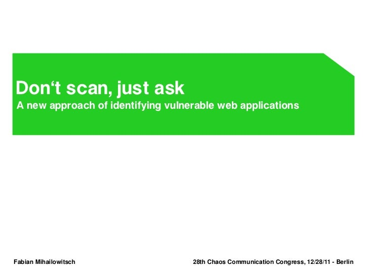 Don't scan, just askA new approach of identifying vulnerable web applicationsFabian Mihailowitsch               28th Chaos...