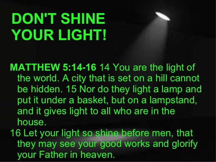 DON'T SHINE YOUR LIGHT! MATTHEW 5:14-16  14 You are the light of the world. A city that is set on a hill cannot be hidden....