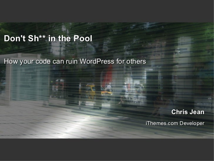 Don't Sh** in the Pool How your code can ruin WordPress for others