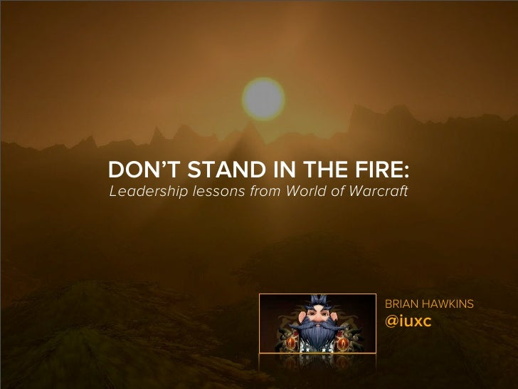 DON'T STAND IN THE FIRE:Leadership lessons from World of Warcraft                                     BRIAN HAWKINS       ...
