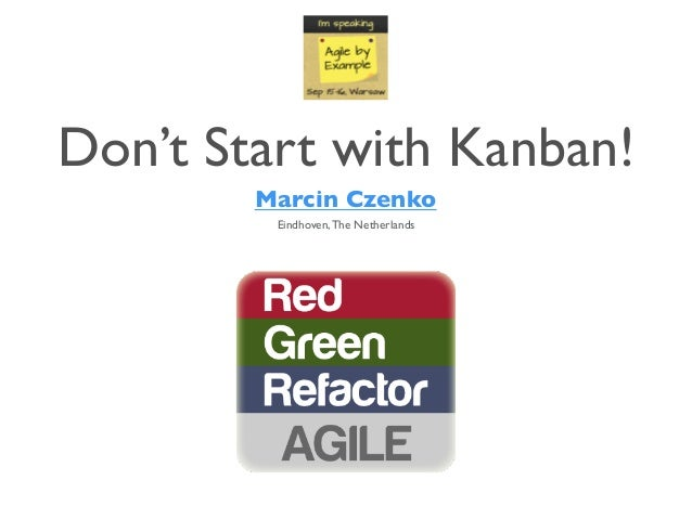 Don't Start with Kanban! Marcin Czenko Eindhoven,The Netherlands