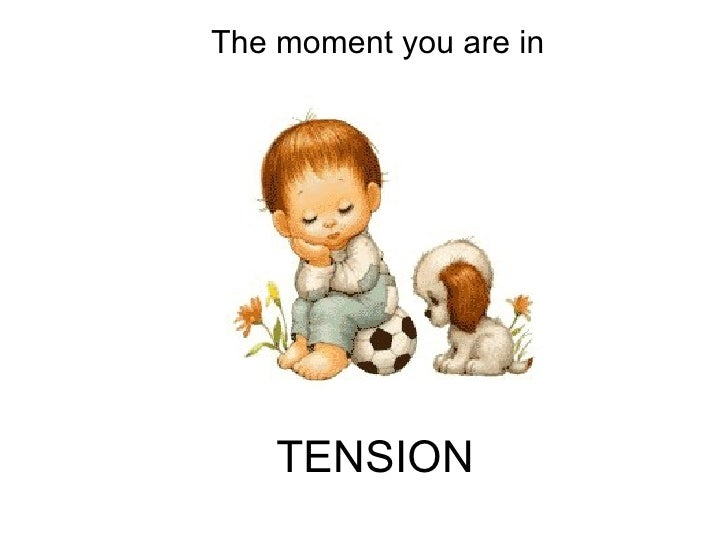 TENSION The moment you are in