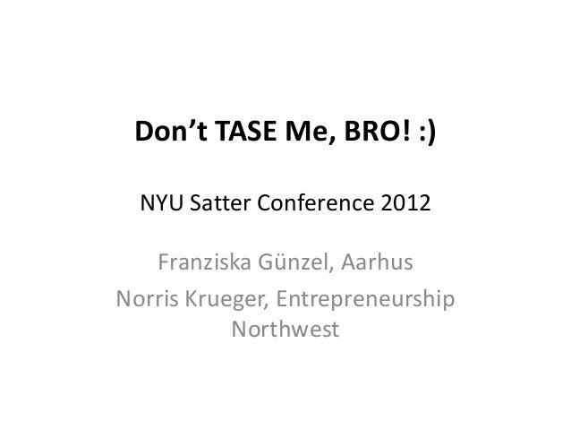 Don't TASE Me, BRO! :)  NYU Satter Conference 2012   Franziska Günzel, AarhusNorris Krueger, Entrepreneurship           No...