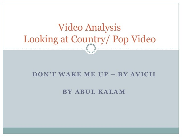 Video Analysis Looking at Country/ Pop Video  DON'T WAKE ME UP – BY AVICII BY ABUL KALAM