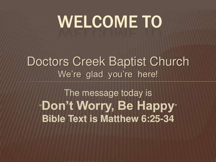 "WELCOME TODoctors Creek Baptist Church     We're glad you're here!      The message today is  ""Don't   Worry, Be Happy""  B..."