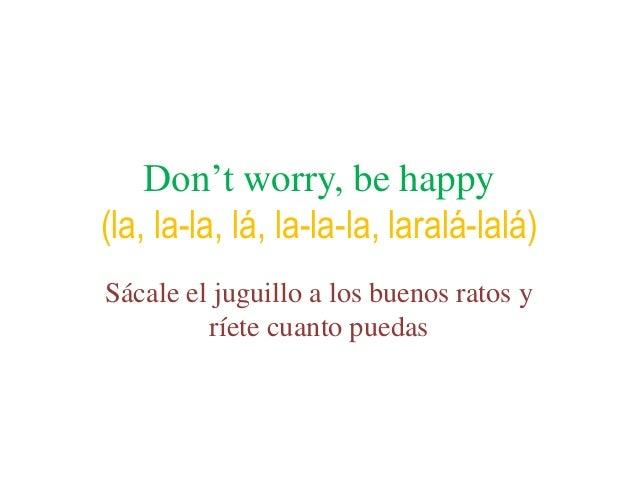 Don't worry, be happy(la, la-la, lá, la-la-la, laralá-lalá)Sácale el juguillo a los buenos ratos y         ríete cuanto pu...
