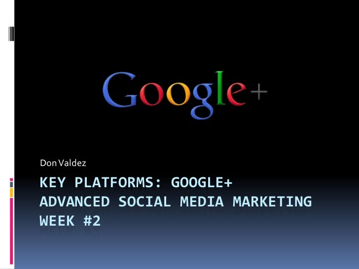 Don ValdezKEY PLATFORMS: GOOGLE+ADVANCED SOCIAL MEDIA MARKETINGWEEK #2